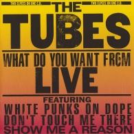The Tubes (Зе Тубес): What Do You Want From Live