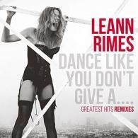 Leann Rimes (Лиэнн Раймс): Dance Like You Don'T Give A…Greatest Hits Remixes