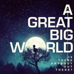 A Great Big World (А Грейт Биг Ворлд): Is There Anybody Out There?