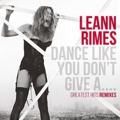 Leann Rimes (Лиэнн Раймс): Dance Like You Don'T Give A…Greatest Hits Remixes