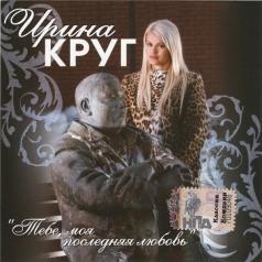 Ирина Круг: Тебе, Моя Последняя Любовь