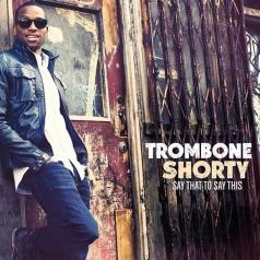 Trombone Shorty (Тромбоне Шорти): Say That To Say That