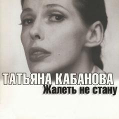 Татьяна Кабанова: Жалеть Не Стану