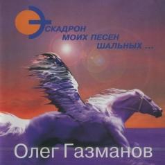 Олег Газманов: Эскадрон Моих Песен Шальных...